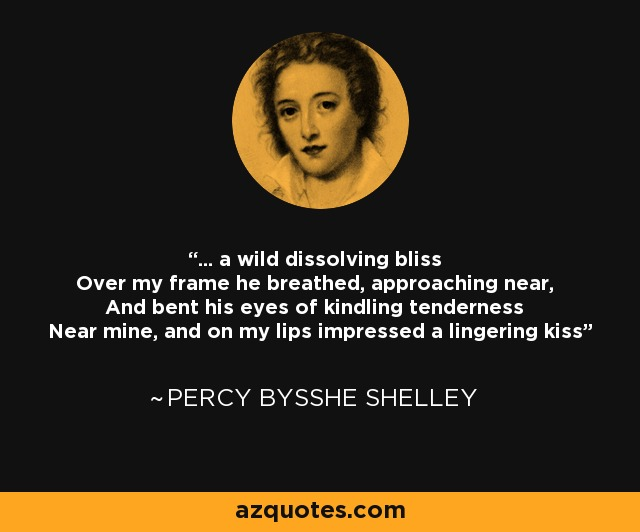 ... a wild dissolving bliss Over my frame he breathed, approaching near, And bent his eyes of kindling tenderness Near mine, and on my lips impressed a lingering kiss - Percy Bysshe Shelley