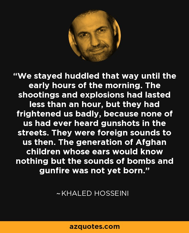 We stayed huddled that way until the early hours of the morning. The shootings and explosions had lasted less than an hour, but they had frightened us badly, because none of us had ever heard gunshots in the streets. They were foreign sounds to us then. The generation of Afghan children whose ears would know nothing but the sounds of bombs and gunfire was not yet born. - Khaled Hosseini