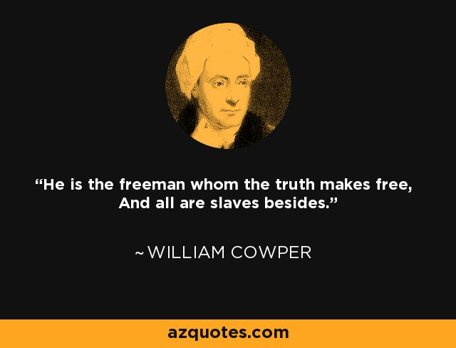 He is the freeman whom the truth makes free, And all are slaves besides. - William Cowper