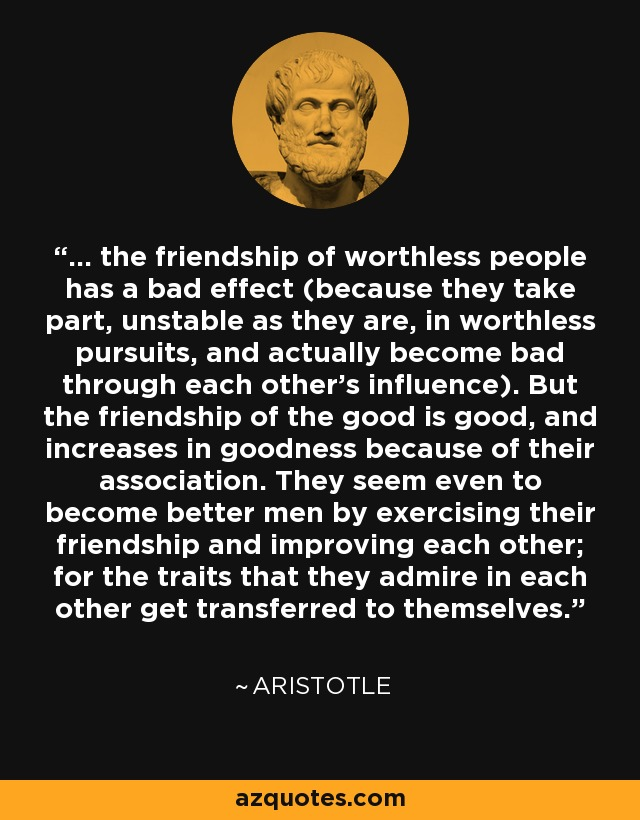 ... the friendship of worthless people has a bad effect (because they take part, unstable as they are, in worthless pursuits, and actually become bad through each other's influence). But the friendship of the good is good, and increases in goodness because of their association. They seem even to become better men by exercising their friendship and improving each other; for the traits that they admire in each other get transferred to themselves. - Aristotle