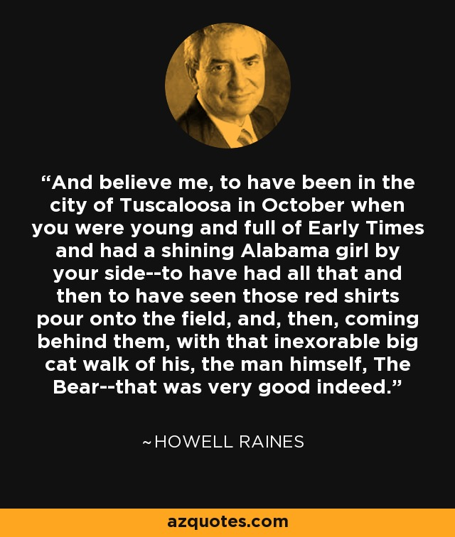 And believe me, to have been in the city of Tuscaloosa in October when you were young and full of Early Times and had a shining Alabama girl by your side--to have had all that and then to have seen those red shirts pour onto the field, and, then, coming behind them, with that inexorable big cat walk of his, the man himself, The Bear--that was very good indeed. - Howell Raines