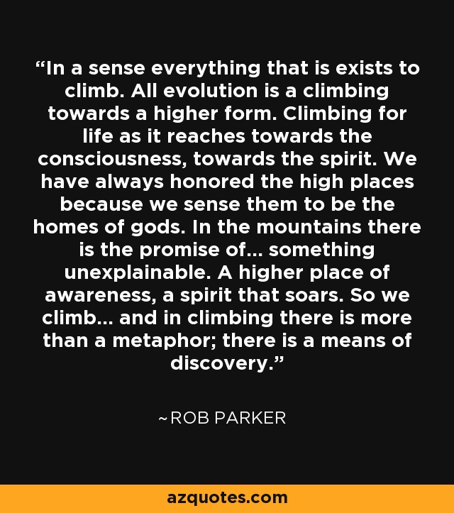 In a sense everything that is exists to climb. All evolution is a climbing towards a higher form. Climbing for life as it reaches towards the consciousness, towards the spirit. We have always honored the high places because we sense them to be the homes of gods. In the mountains there is the promise of... something unexplainable. A higher place of awareness, a spirit that soars. So we climb... and in climbing there is more than a metaphor; there is a means of discovery. - Rob Parker