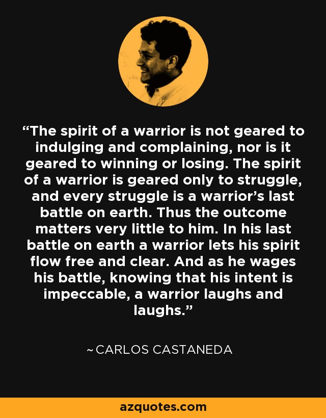 The spirit of a warrior is not geared to indulging and complaining, nor is it geared to winning or losing. The spirit of a warrior is geared only to struggle, and every struggle is a warrior's last battle on earth. Thus the outcome matters very little to him. In his last battle on earth a warrior lets his spirit flow free and clear. And as he wages his battle, knowing that his intent is impeccable, a warrior laughs and laughs. - Carlos Castaneda
