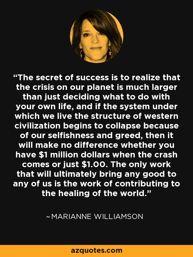 The secret of success is to realize that the crisis on our planet is much larger than just deciding what to do with your own life, and if the system under which we live the structure of western civilization begins to collapse because of our selfishness and greed, then it will make no difference whether you have $1 million dollars when the crash comes or just $1.00. The only work that will ultimately bring any good to any of us is the work of contributing to the healing of the world. - Marianne Williamson