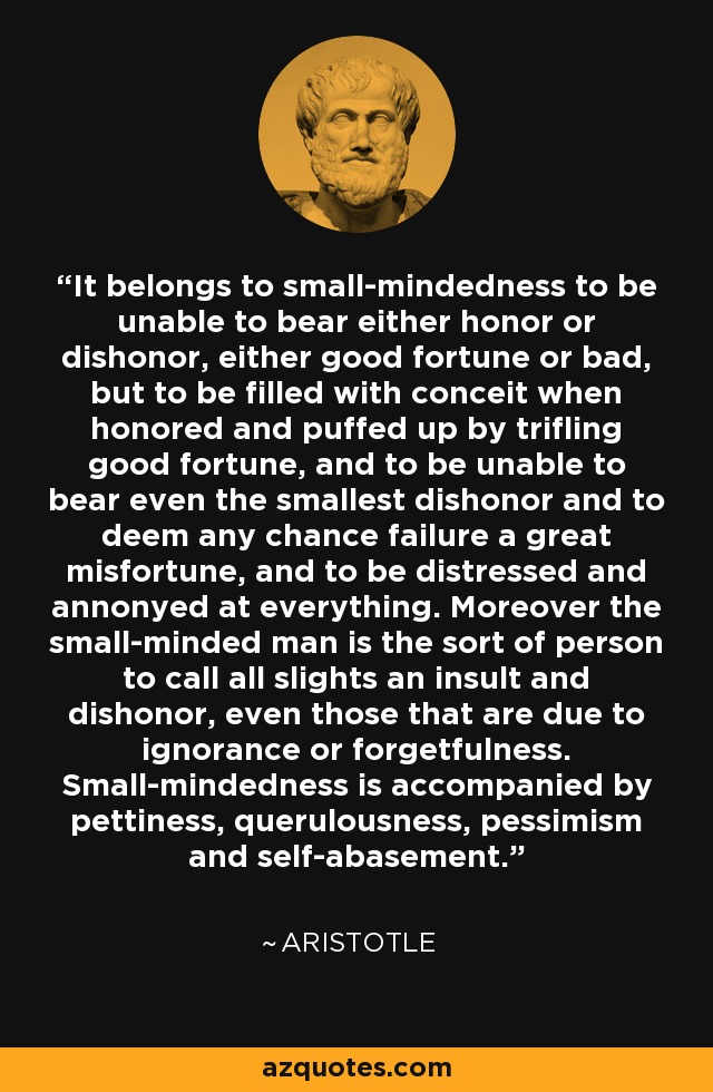 It belongs to small-mindedness to be unable to bear either honor or dishonor, either good fortune or bad, but to be filled with conceit when honored and puffed up by trifling good fortune, and to be unable to bear even the smallest dishonor and to deem any chance failure a great misfortune, and to be distressed and annonyed at everything. Moreover the small-minded man is the sort of person to call all slights an insult and dishonor, even those that are due to ignorance or forgetfulness. Small-mindedness is accompanied by pettiness, querulousness, pessimism and self-abasement. - Aristotle