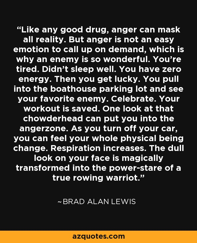 Like any good drug, anger can mask all reality. But anger is not an easy emotion to call up on demand, which is why an enemy is so wonderful. You're tired. Didn't sleep well. You have zero energy. Then you get lucky. You pull into the boathouse parking lot and see your favorite enemy. Celebrate. Your workout is saved. One look at that chowderhead can put you into the angerzone. As you turn off your car, you can feel your whole physical being change. Respiration increases. The dull look on your face is magically transformed into the power-stare of a true rowing warriot. - Brad Alan Lewis
