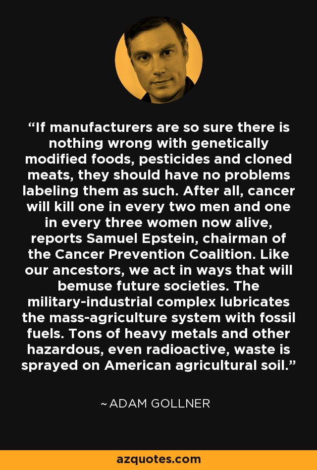 If manufacturers are so sure there is nothing wrong with genetically modified foods, pesticides and cloned meats, they should have no problems labeling them as such. After all, cancer will kill one in every two men and one in every three women now alive, reports Samuel Epstein, chairman of the Cancer Prevention Coalition. Like our ancestors, we act in ways that will bemuse future societies. The military-industrial complex lubricates the mass-agriculture system with fossil fuels. Tons of heavy metals and other hazardous, even radioactive, waste is sprayed on American agricultural soil. - Adam Gollner
