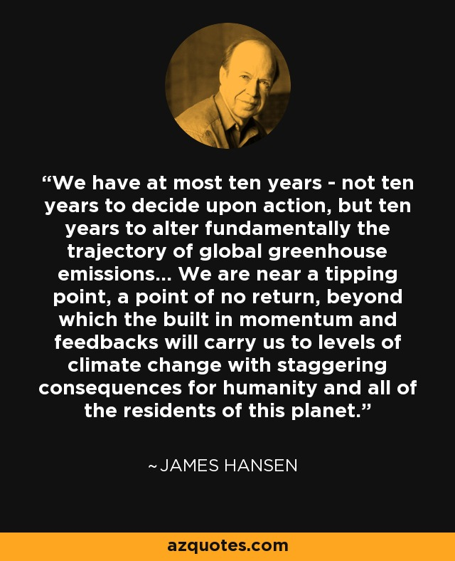 We have at most ten years - not ten years to decide upon action, but ten years to alter fundamentally the trajectory of global greenhouse emissions... We are near a tipping point, a point of no return, beyond which the built in momentum and feedbacks will carry us to levels of climate change with staggering consequences for humanity and all of the residents of this planet. - James Hansen