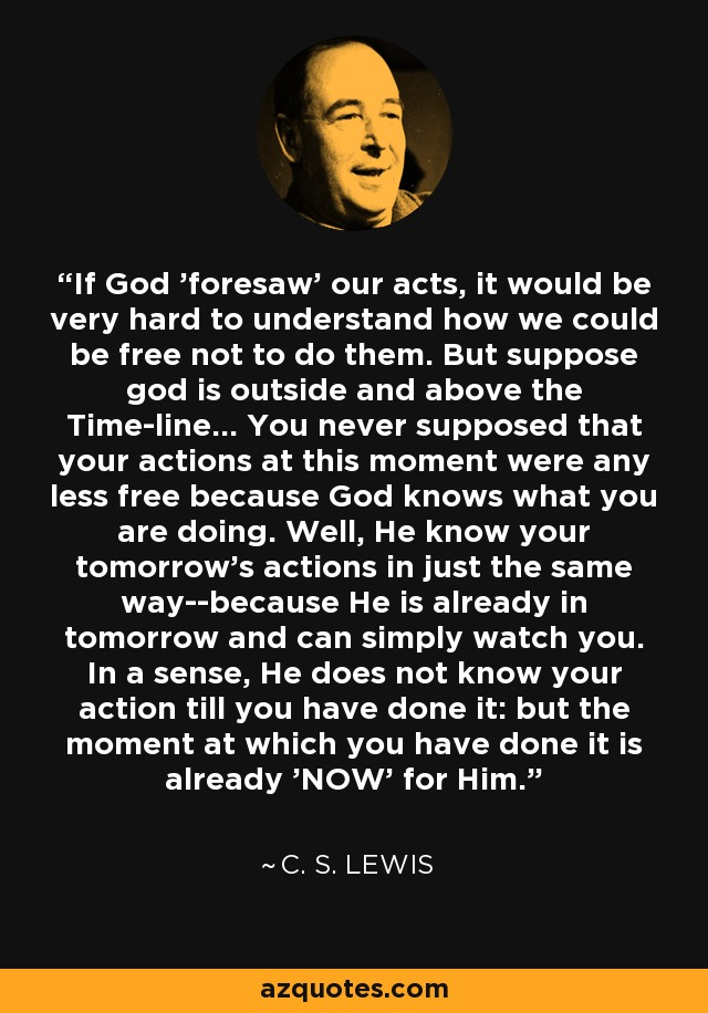 If God 'foresaw' our acts, it would be very hard to understand how we could be free not to do them. But suppose god is outside and above the Time-line... You never supposed that your actions at this moment were any less free because God knows what you are doing. Well, He know your tomorrow's actions in just the same way--because He is already in tomorrow and can simply watch you. In a sense, He does not know your action till you have done it: but the moment at which you have done it is already 'NOW' for Him. - C. S. Lewis