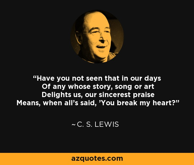 Have you not seen that in our days Of any whose story, song or art Delights us, our sincerest praise Means, when all's said, 'You break my heart? - C. S. Lewis