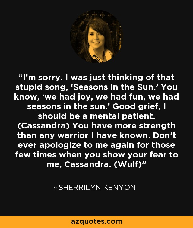 I'm sorry. I was just thinking of that stupid song, 'Seasons in the Sun.' You know, 'we had joy, we had fun, we had seasons in the sun.' Good grief, I should be a mental patient. (Cassandra) You have more strength than any warrior I have known. Don't ever apologize to me again for those few times when you show your fear to me, Cassandra. (Wulf) - Sherrilyn Kenyon