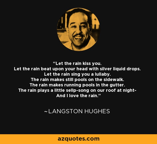 Let the rain kiss you. Let the rain beat upon your head with silver liquid drops. Let the rain sing you a lullaby. The rain makes still pools on the sidewalk. The rain makes running pools in the gutter. The rain plays a little sellp-song on our roof at night- And I love the rain. - Langston Hughes