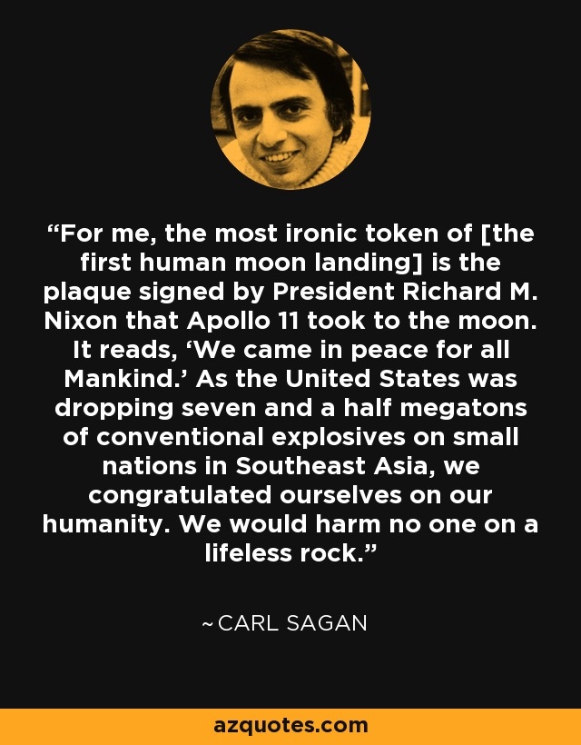 For me, the most ironic token of [the first human moon landing] is the plaque signed by President Richard M. Nixon that Apollo 11 took to the moon. It reads, 'We came in peace for all Mankind.' As the United States was dropping seven and a half megatons of conventional explosives on small nations in Southeast Asia, we congratulated ourselves on our humanity. We would harm no one on a lifeless rock. - Carl Sagan