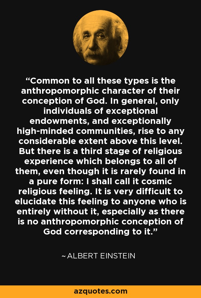 Common to all these types is the anthropomorphic character of their conception of God. In general, only individuals of exceptional endowments, and exceptionally high-minded communities, rise to any considerable extent above this level. But there is a third stage of religious experience which belongs to all of them, even though it is rarely found in a pure form: I shall call it cosmic religious feeling. It is very difficult to elucidate this feeling to anyone who is entirely without it, especially as there is no anthropomorphic conception of God corresponding to it. - Albert Einstein