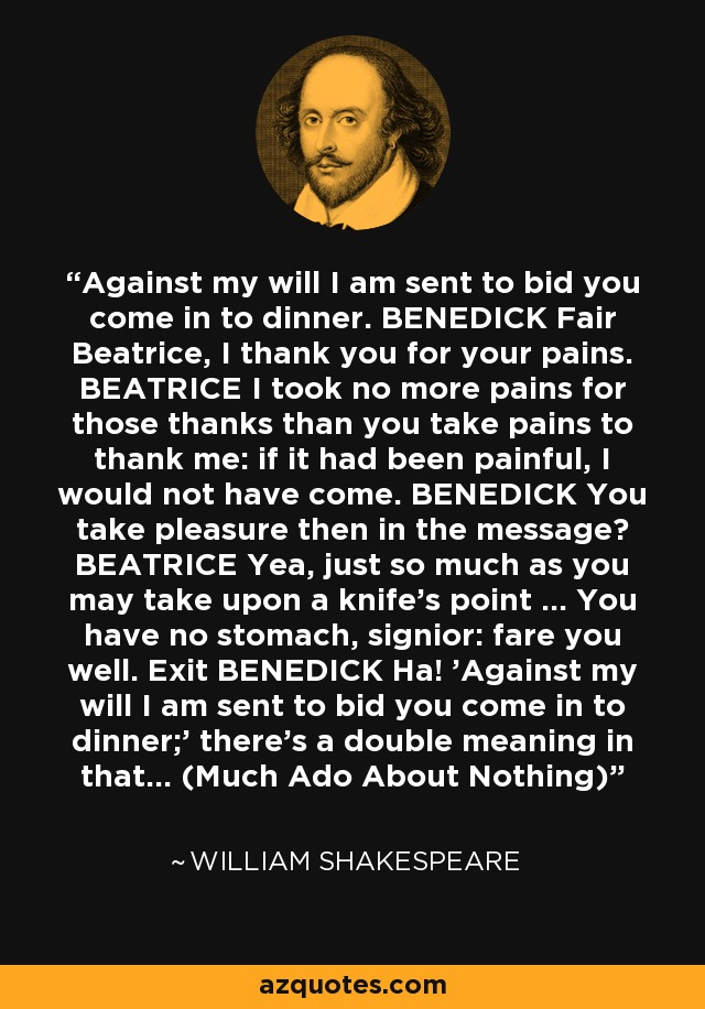 Against my will I am sent to bid you come in to dinner. BENEDICK Fair Beatrice, I thank you for your pains. BEATRICE I took no more pains for those thanks than you take pains to thank me: if it had been painful, I would not have come. BENEDICK You take pleasure then in the message? BEATRICE Yea, just so much as you may take upon a knife's point ... You have no stomach, signior: fare you well. Exit BENEDICK Ha! 'Against my will I am sent to bid you come in to dinner;' there's a double meaning in that... (Much Ado About Nothing) - William Shakespeare