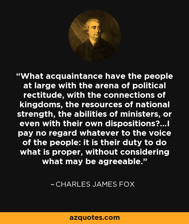 What acquaintance have the people at large with the arena of political rectitude, with the connections of kingdoms, the resources of national strength, the abilities of ministers, or even with their own dispositions?...I pay no regard whatever to the voice of the people: it is their duty to do what is proper, without considering what may be agreeable. - Charles James Fox