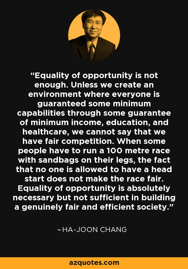 Equality of opportunity is not enough. Unless we create an environment where everyone is guaranteed some minimum capabilities through some guarantee of minimum income, education, and healthcare, we cannot say that we have fair competition. When some people have to run a 100 metre race with sandbags on their legs, the fact that no one is allowed to have a head start does not make the race fair. Equality of opportunity is absolutely necessary but not sufficient in building a genuinely fair and efficient society. - Ha-Joon Chang