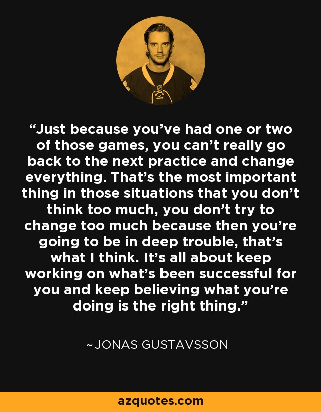Just because you've had one or two of those games, you can't really go back to the next practice and change everything. That's the most important thing in those situations that you don't think too much, you don't try to change too much because then you're going to be in deep trouble, that's what I think. It's all about keep working on what's been successful for you and keep believing what you're doing is the right thing. - Jonas Gustavsson