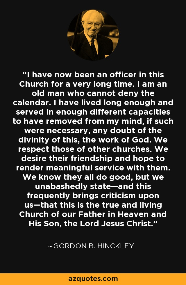 I have now been an officer in this Church for a very long time. I am an old man who cannot deny the calendar. I have lived long enough and served in enough different capacities to have removed from my mind, if such were necessary, any doubt of the divinity of this, the work of God. We respect those of other churches. We desire their friendship and hope to render meaningful service with them. We know they all do good, but we unabashedly state—and this frequently brings criticism upon us—that this is the true and living Church of our Father in Heaven and His Son, the Lord Jesus Christ. - Gordon B. Hinckley