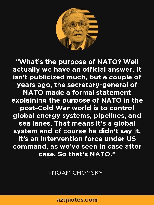 What's the purpose of NATO? Well actually we have an official answer. It isn't publicized much, but a couple of years ago, the secretary-general of NATO made a formal statement explaining the purpose of NATO in the post-Cold War world is to control global energy systems, pipelines, and sea lanes. That means it's a global system and of course he didn't say it, it's an intervention force under US command, as we've seen in case after case. So that's NATO. - Noam Chomsky