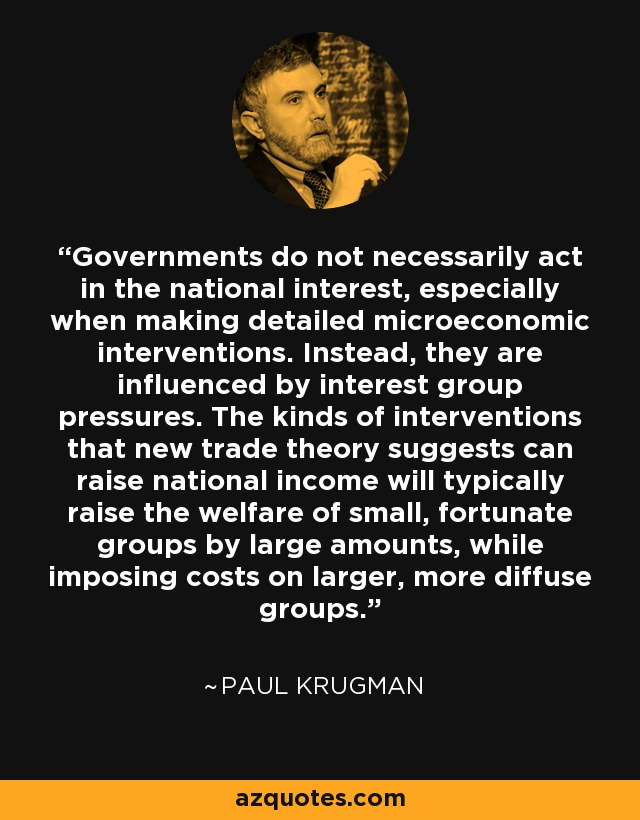 Governments do not necessarily act in the national interest, especially when making detailed microeconomic interventions. Instead, they are influenced by interest group pressures. The kinds of interventions that new trade theory suggests can raise national income will typically raise the welfare of small, fortunate groups by large amounts, while imposing costs on larger, more diffuse groups. - Paul Krugman
