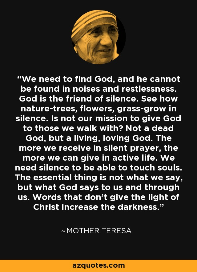 We need to find God, and he cannot be found in noises and restlessness. God is the friend of silence. See how nature-trees, flowers, grass-grow in silence. Is not our mission to give God to those we walk with? Not a dead God, but a living, loving God. The more we receive in silent prayer, the more we can give in active life. We need silence to be able to touch souls. The essential thing is not what we say, but what God says to us and through us. Words that don't give the light of Christ increase the darkness. - Mother Teresa