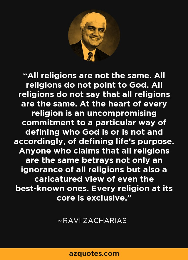 All religions are not the same. All religions do not point to God. All religions do not say that all religions are the same. At the heart of every religion is an uncompromising commitment to a particular way of defining who God is or is not and accordingly, of defining life's purpose. Anyone who claims that all religions are the same betrays not only an ignorance of all religions but also a caricatured view of even the best-known ones. Every religion at its core is exclusive. - Ravi Zacharias