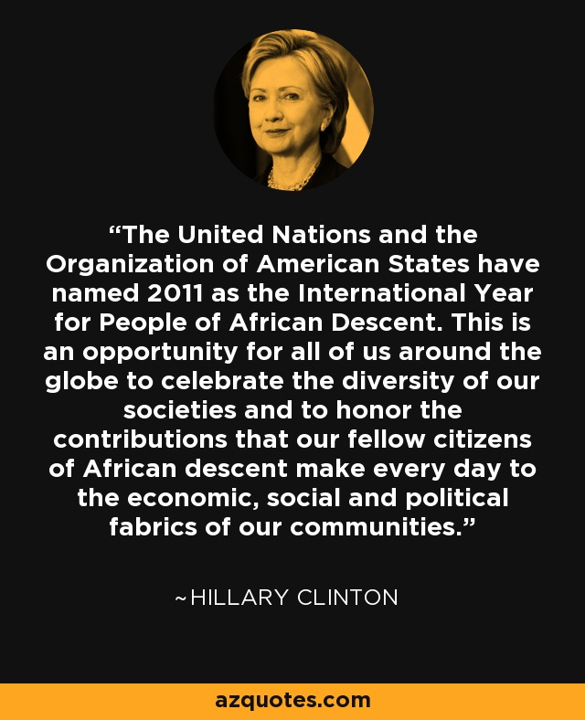 The United Nations and the Organization of American States have named 2011 as the International Year for People of African Descent. This is an opportunity for all of us around the globe to celebrate the diversity of our societies and to honor the contributions that our fellow citizens of African descent make every day to the economic, social and political fabrics of our communities. - Hillary Clinton