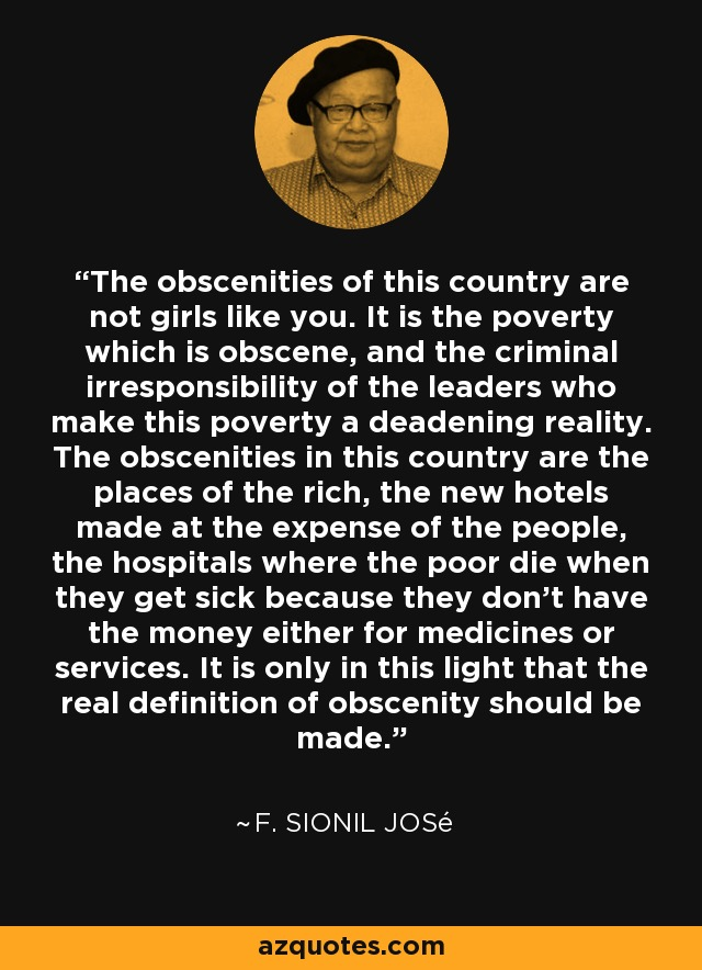 The obscenities of this country are not girls like you. It is the poverty which is obscene, and the criminal irresponsibility of the leaders who make this poverty a deadening reality. The obscenities in this country are the places of the rich, the new hotels made at the expense of the people, the hospitals where the poor die when they get sick because they don't have the money either for medicines or services. It is only in this light that the real definition of obscenity should be made. - F. Sionil José