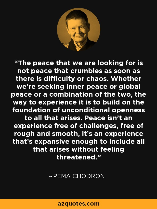 The peace that we are looking for is not peace that crumbles as soon as there is difficulty or chaos. Whether we're seeking inner peace or global peace or a combination of the two, the way to experience it is to build on the foundation of unconditional openness to all that arises. Peace isn't an experience free of challenges, free of rough and smooth, it's an experience that's expansive enough to include all that arises without feeling threatened. - Pema Chodron