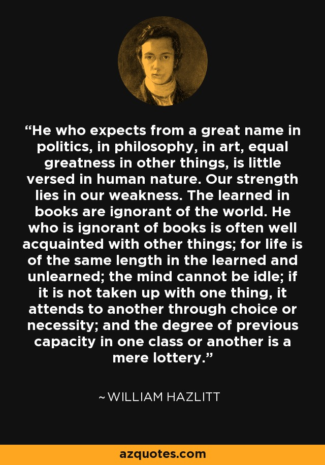 He who expects from a great name in politics, in philosophy, in art, equal greatness in other things, is little versed in human nature. Our strength lies in our weakness. The learned in books are ignorant of the world. He who is ignorant of books is often well acquainted with other things; for life is of the same length in the learned and unlearned; the mind cannot be idle; if it is not taken up with one thing, it attends to another through choice or necessity; and the degree of previous capacity in one class or another is a mere lottery. - William Hazlitt