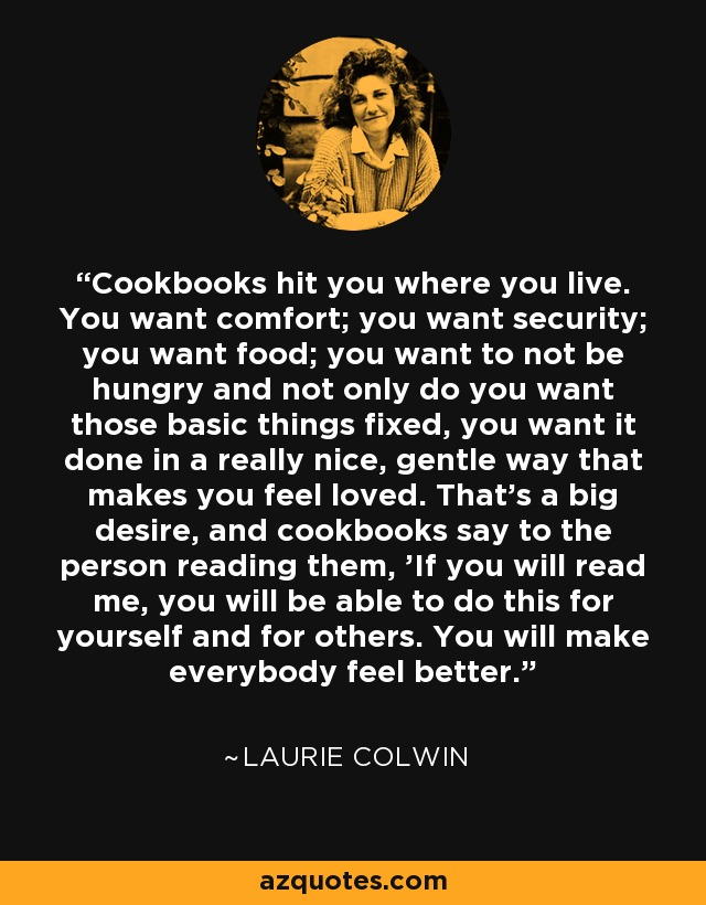 Cookbooks hit you where you live. You want comfort; you want security; you want food; you want to not be hungry and not only do you want those basic things fixed, you want it done in a really nice, gentle way that makes you feel loved. That's a big desire, and cookbooks say to the person reading them, 'If you will read me, you will be able to do this for yourself and for others. You will make everybody feel better.' - Laurie Colwin