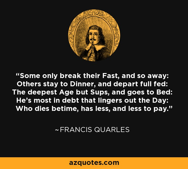 Some only break their Fast, and so away: Others stay to Dinner, and depart full fed: The deepest Age but Sups, and goes to Bed: He's most in debt that lingers out the Day: Who dies betime, has less, and less to pay. - Francis Quarles