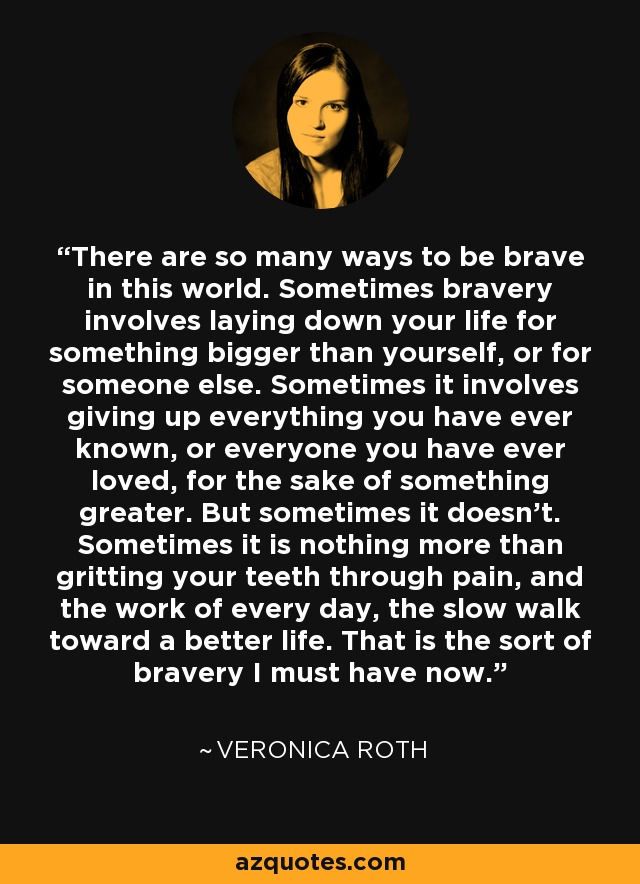 There are so many ways to be brave in this world. Sometimes bravery involves laying down your life for something bigger than yourself, or for someone else. Sometimes it involves giving up everything you have ever known, or everyone you have ever loved, for the sake of something greater. But sometimes it doesn't. Sometimes it is nothing more than gritting your teeth through pain, and the work of every day, the slow walk toward a better life. That is the sort of bravery I must have now. - Veronica Roth
