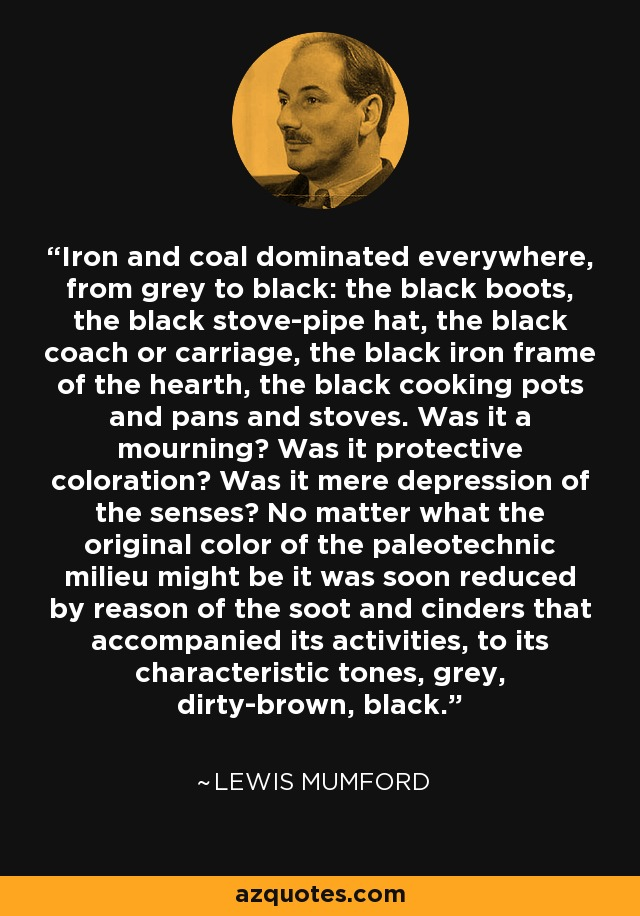 Iron and coal dominated everywhere, from grey to black: the black boots, the black stove-pipe hat, the black coach or carriage, the black iron frame of the hearth, the black cooking pots and pans and stoves. Was it a mourning? Was it protective coloration? Was it mere depression of the senses? No matter what the original color of the paleotechnic milieu might be it was soon reduced by reason of the soot and cinders that accompanied its activities, to its characteristic tones, grey, dirty-brown, black. - Lewis Mumford