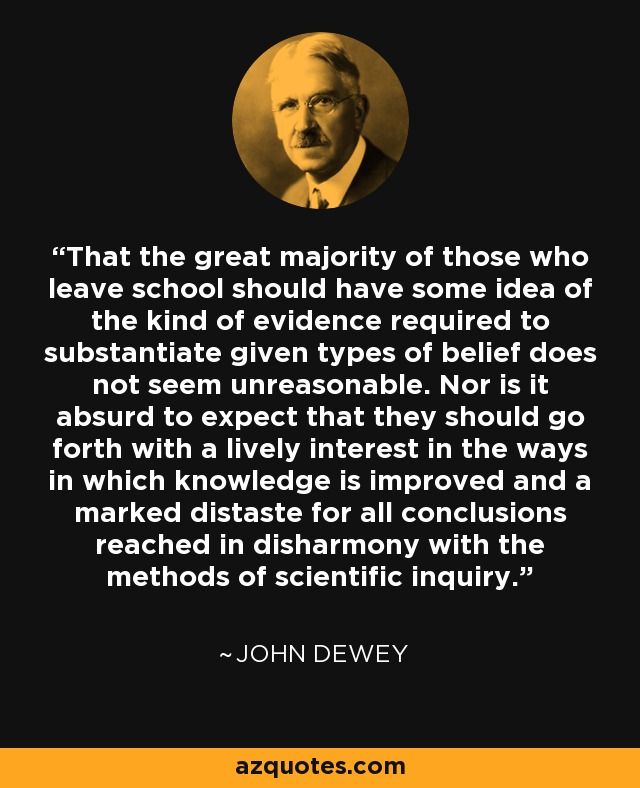 That the great majority of those who leave school should have some idea of the kind of evidence required to substantiate given types of belief does not seem unreasonable. Nor is it absurd to expect that they should go forth with a lively interest in the ways in which knowledge is improved and a marked distaste for all conclusions reached in disharmony with the methods of scientific inquiry. - John Dewey