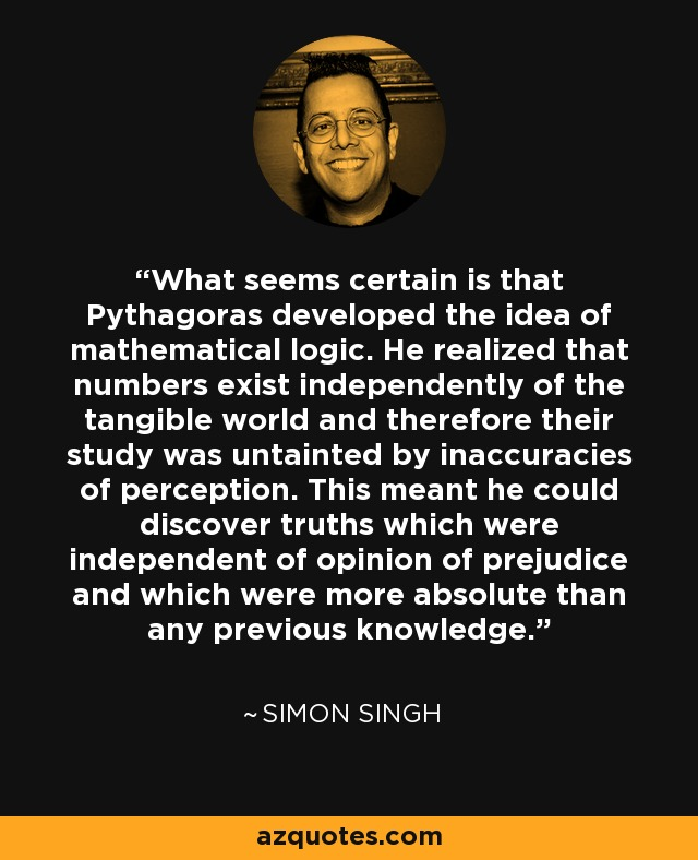 What seems certain is that Pythagoras developed the idea of mathematical logic. He realized that numbers exist independently of the tangible world and therefore their study was untainted by inaccuracies of perception. This meant he could discover truths which were independent of opinion of prejudice and which were more absolute than any previous knowledge. - Simon Singh