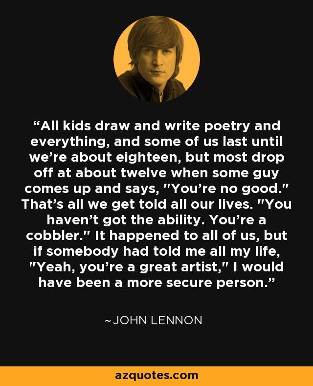 All kids draw and write poetry and everything, and some of us last until we're about eighteen, but most drop off at about twelve when some guy comes up and says,