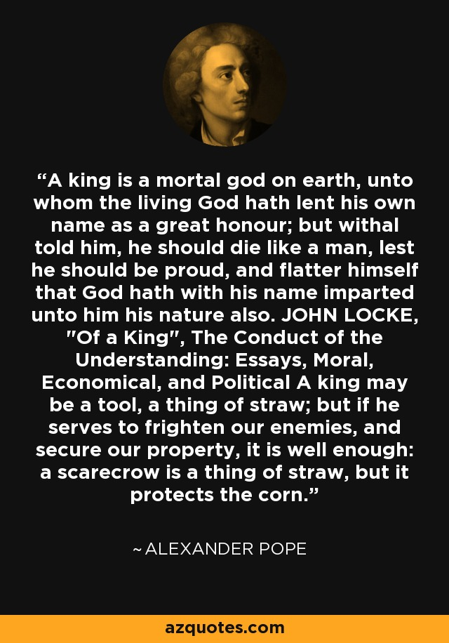 A king is a mortal god on earth, unto whom the living God hath lent his own name as a great honour; but withal told him, he should die like a man, lest he should be proud, and flatter himself that God hath with his name imparted unto him his nature also. JOHN LOCKE,