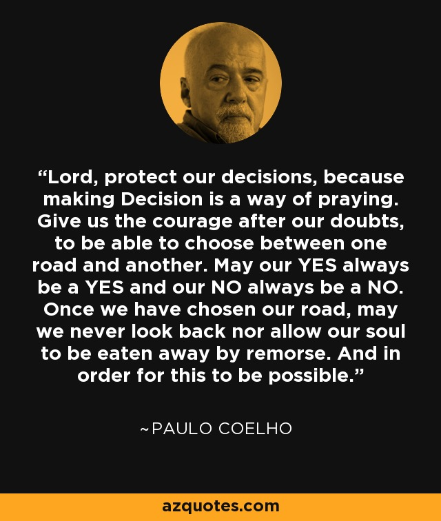 Lord, protect our decisions, because making Decision is a way of praying. Give us the courage after our doubts, to be able to choose between one road and another. May our YES always be a YES and our NO always be a NO. Once we have chosen our road, may we never look back nor allow our soul to be eaten away by remorse. And in order for this to be possible. - Paulo Coelho