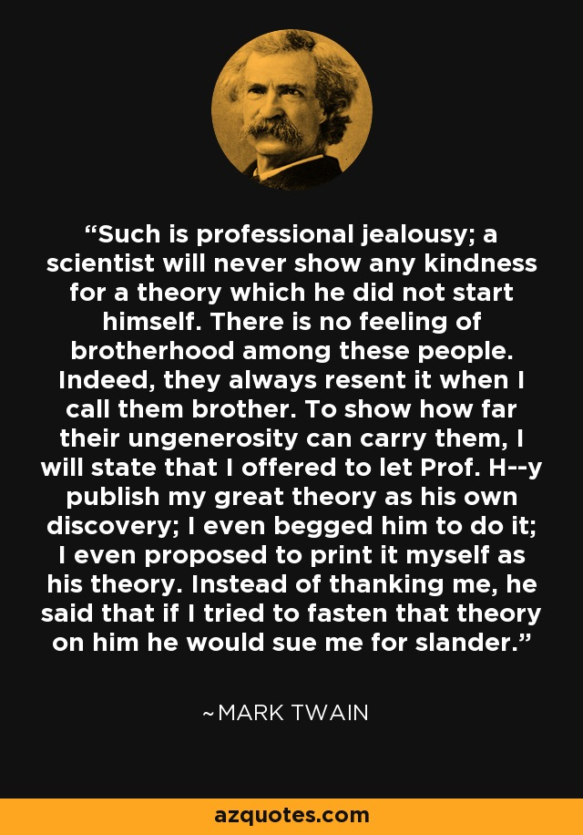 Such is professional jealousy; a scientist will never show any kindness for a theory which he did not start himself. There is no feeling of brotherhood among these people. Indeed, they always resent it when I call them brother. To show how far their ungenerosity can carry them, I will state that I offered to let Prof. H--y publish my great theory as his own discovery; I even begged him to do it; I even proposed to print it myself as his theory. Instead of thanking me, he said that if I tried to fasten that theory on him he would sue me for slander. - Mark Twain