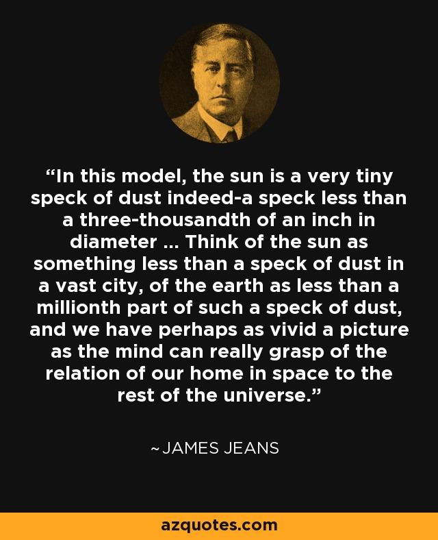 In this model, the sun is a very tiny speck of dust indeed-a speck less than a three-thousandth of an inch in diameter ... Think of the sun as something less than a speck of dust in a vast city, of the earth as less than a millionth part of such a speck of dust, and we have perhaps as vivid a picture as the mind can really grasp of the relation of our home in space to the rest of the universe. - James Jeans