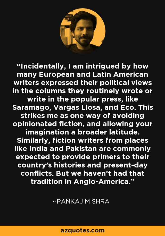 Incidentally, I am intrigued by how many European and Latin American writers expressed their political views in the columns they routinely wrote or write in the popular press, like Saramago, Vargas Llosa, and Eco. This strikes me as one way of avoiding opinionated fiction, and allowing your imagination a broader latitude. Similarly, fiction writers from places like India and Pakistan are commonly expected to provide primers to their country's histories and present-day conflicts. But we haven't had that tradition in Anglo-America. - Pankaj Mishra