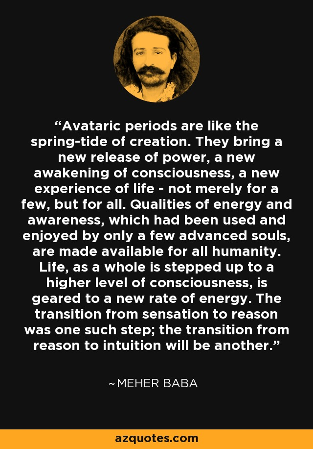 Avataric periods are like the spring-tide of creation. They bring a new release of power, a new awakening of consciousness, a new experience of life - not merely for a few, but for all. Qualities of energy and awareness, which had been used and enjoyed by only a few advanced souls, are made available for all humanity. Life, as a whole is stepped up to a higher level of consciousness, is geared to a new rate of energy. The transition from sensation to reason was one such step; the transition from reason to intuition will be another. - Meher Baba