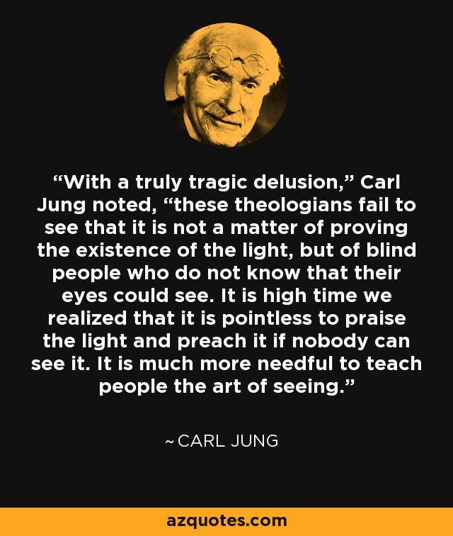 "With a truly tragic delusion,"" Carl Jung noted, ""these theologians fail to see that it is not a matter of proving the existence of the light, but of blind people who do not know that their eyes could see. It is high time we realized that it is pointless to praise the light and preach it if nobody can see it. It is much more needful to teach people the art of seeing. - Carl Jung"