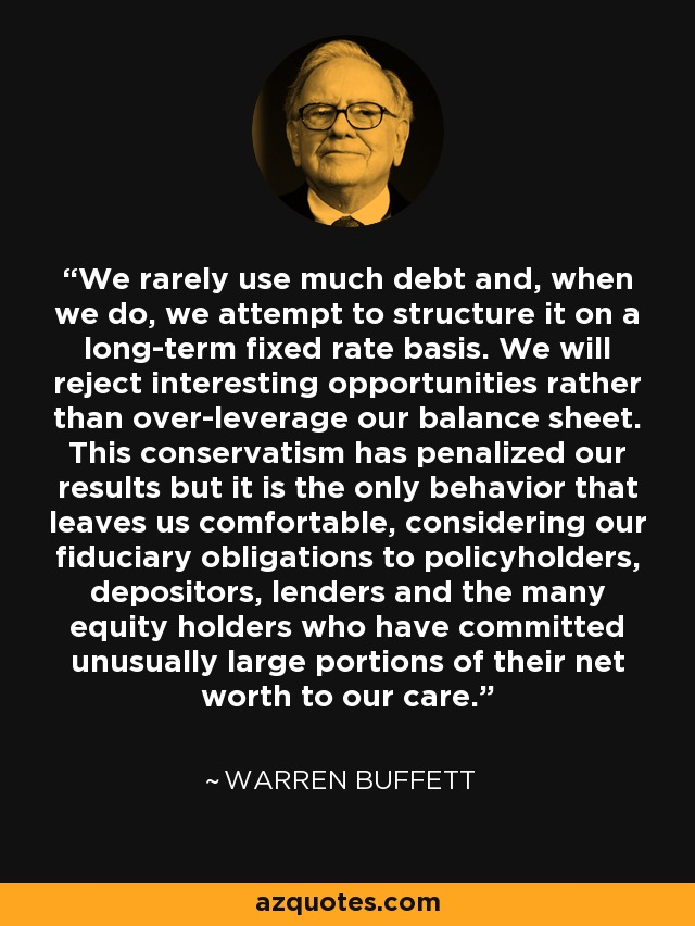 We rarely use much debt and, when we do, we attempt to structure it on a long-term fixed rate basis. We will reject interesting opportunities rather than over-leverage our balance sheet. This conservatism has penalized our results but it is the only behavior that leaves us comfortable, considering our fiduciary obligations to policyholders, depositors, lenders and the many equity holders who have committed unusually large portions of their net worth to our care. - Warren Buffett