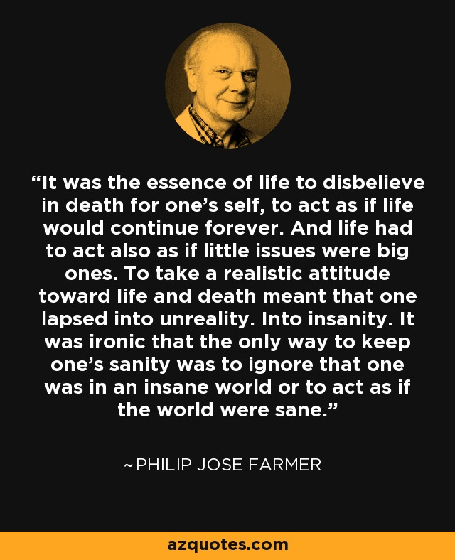 It was the essence of life to disbelieve in death for one's self, to act as if life would continue forever. And life had to act also as if little issues were big ones. To take a realistic attitude toward life and death meant that one lapsed into unreality. Into insanity. It was ironic that the only way to keep one's sanity was to ignore that one was in an insane world or to act as if the world were sane. - Philip Jose Farmer