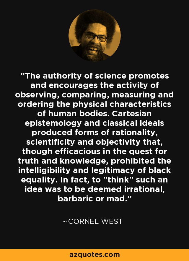 The authority of science promotes and encourages the activity of observing, comparing, measuring and ordering the physical characteristics of human bodies. Cartesian epistemology and classical ideals produced forms of rationality, scientificity and objectivity that, though efficacious in the quest for truth and knowledge, prohibited the intelligibility and legitimacy of black equality. In fact, to
