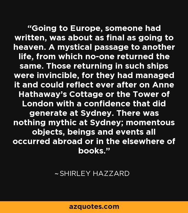 Going to Europe, someone had written, was about as final as going to heaven. A mystical passage to another life, from which no-one returned the same. Those returning in such ships were invincible, for they had managed it and could reflect ever after on Anne Hathaway's Cottage or the Tower of London with a confidence that did generate at Sydney. There was nothing mythic at Sydney; momentous objects, beings and events all occurred abroad or in the elsewhere of books. - Shirley Hazzard