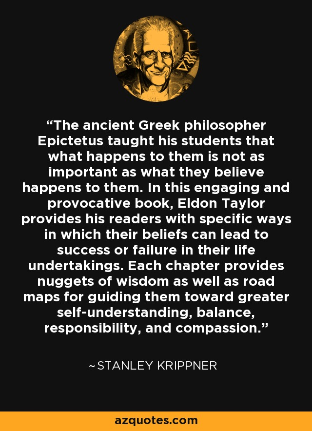 The ancient Greek philosopher Epictetus taught his students that what happens to them is not as important as what they believe happens to them. In this engaging and provocative book, Eldon Taylor provides his readers with specific ways in which their beliefs can lead to success or failure in their life undertakings. Each chapter provides nuggets of wisdom as well as road maps for guiding them toward greater self-understanding, balance, responsibility, and compassion. - Stanley Krippner